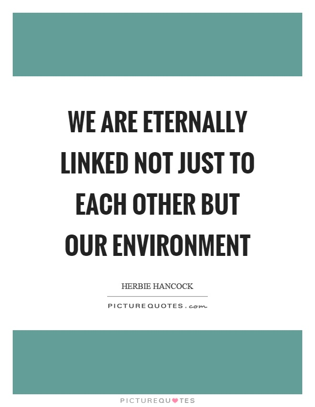 We are eternally linked not just to each other but our environment Picture Quote #1