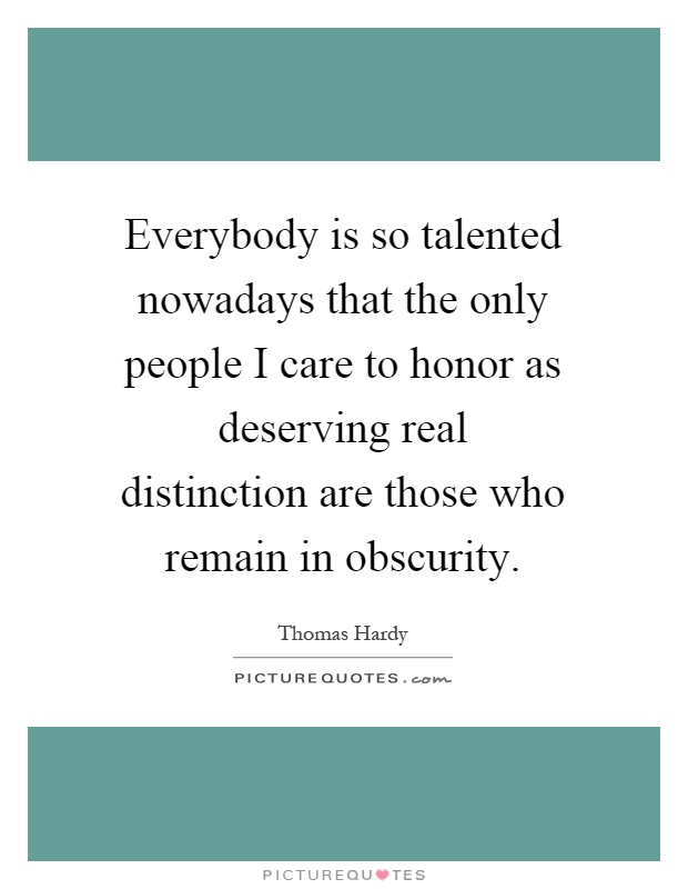 Everybody is so talented nowadays that the only people I care to honor as deserving real distinction are those who remain in obscurity Picture Quote #1