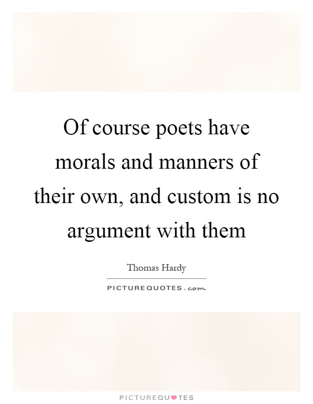 Of course poets have morals and manners of their own, and custom is no argument with them Picture Quote #1