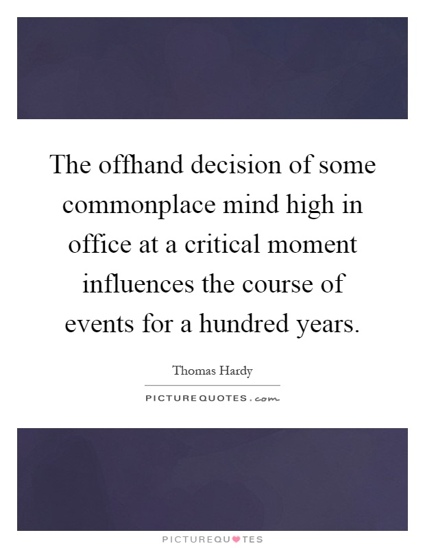 The offhand decision of some commonplace mind high in office at a critical moment influences the course of events for a hundred years Picture Quote #1