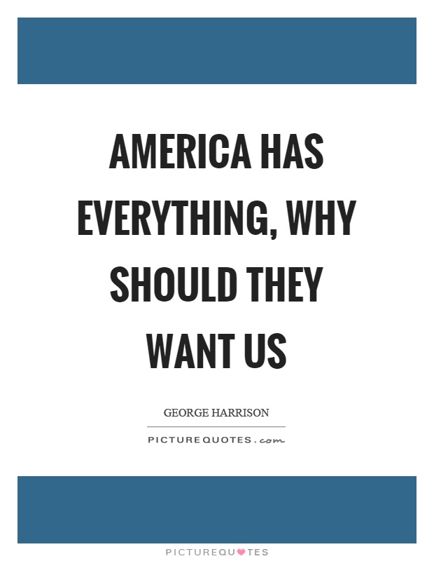 America has everything, why should they want us Picture Quote #1