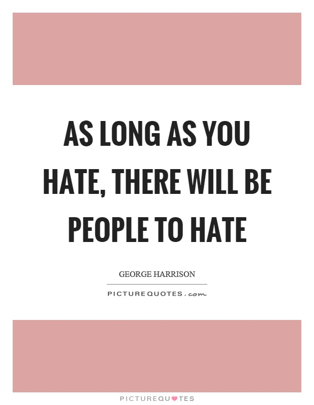 As long as you hate, there will be people to hate Picture Quote #1