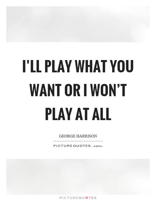 I'll play what you want or I won't play at all Picture Quote #1