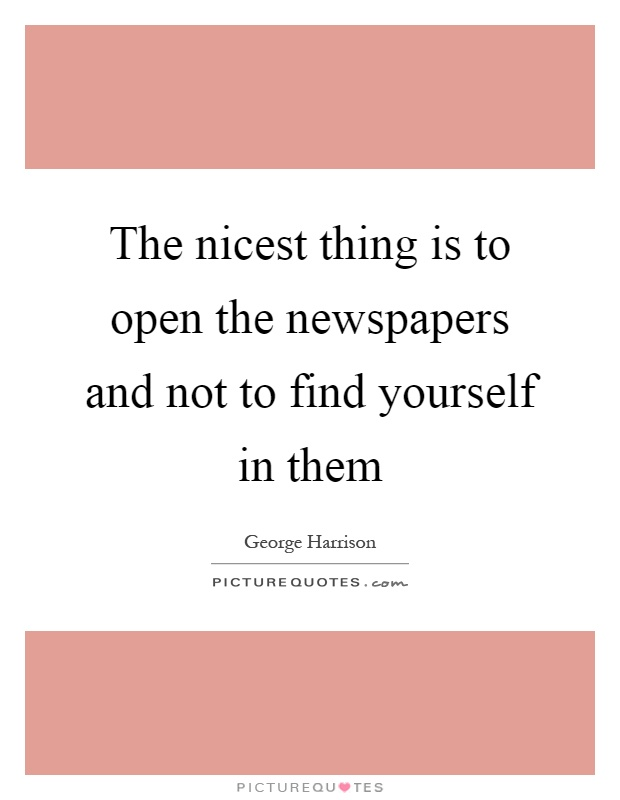 The nicest thing is to open the newspapers and not to find yourself in them Picture Quote #1