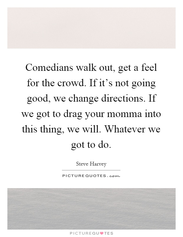 Comedians walk out, get a feel for the crowd. If it's not going good, we change directions. If we got to drag your momma into this thing, we will. Whatever we got to do Picture Quote #1