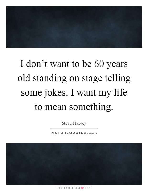 I don't want to be 60 years old standing on stage telling some jokes. I want my life to mean something Picture Quote #1