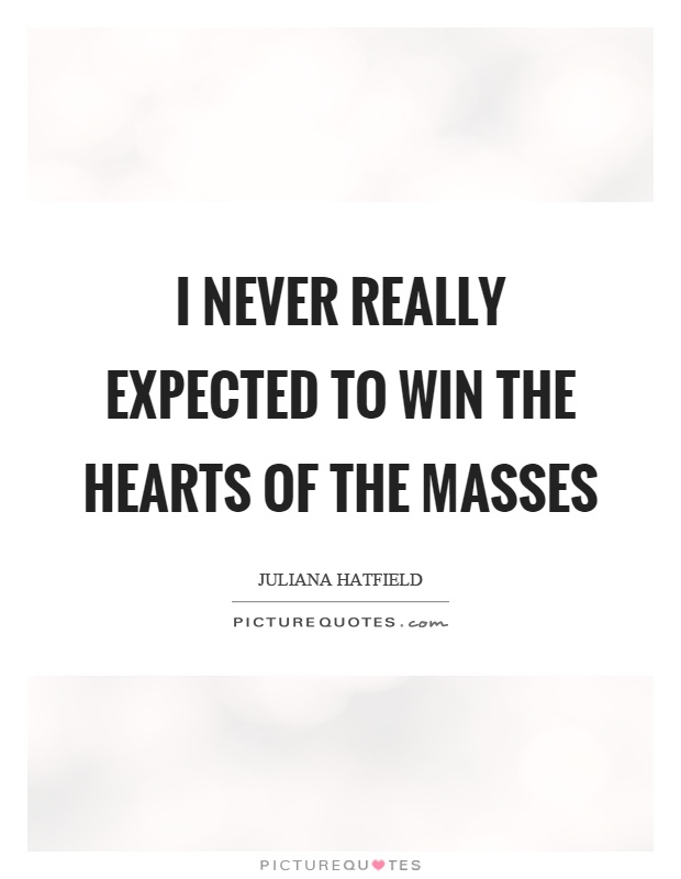 I never really expected to win the hearts of the masses Picture Quote #1