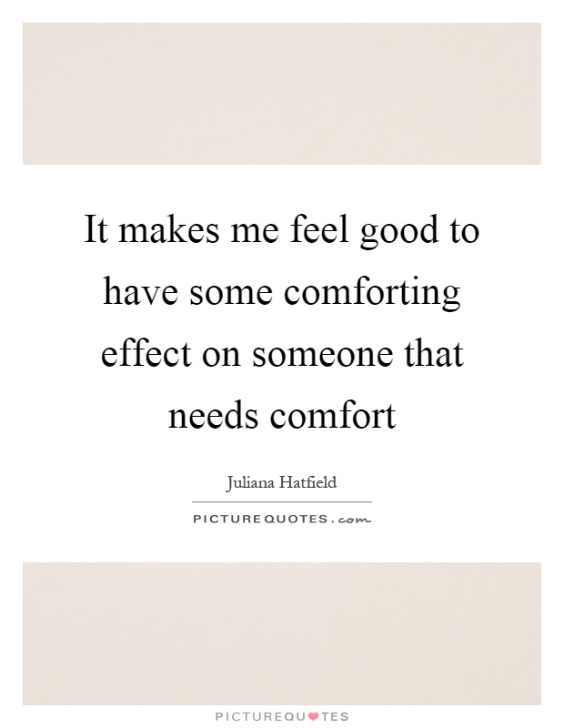 It makes me feel good to have some comforting effect on someone that needs comfort Picture Quote #1