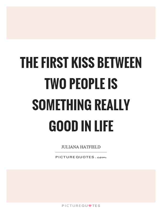 The first kiss between two people is something really good in life Picture Quote #1