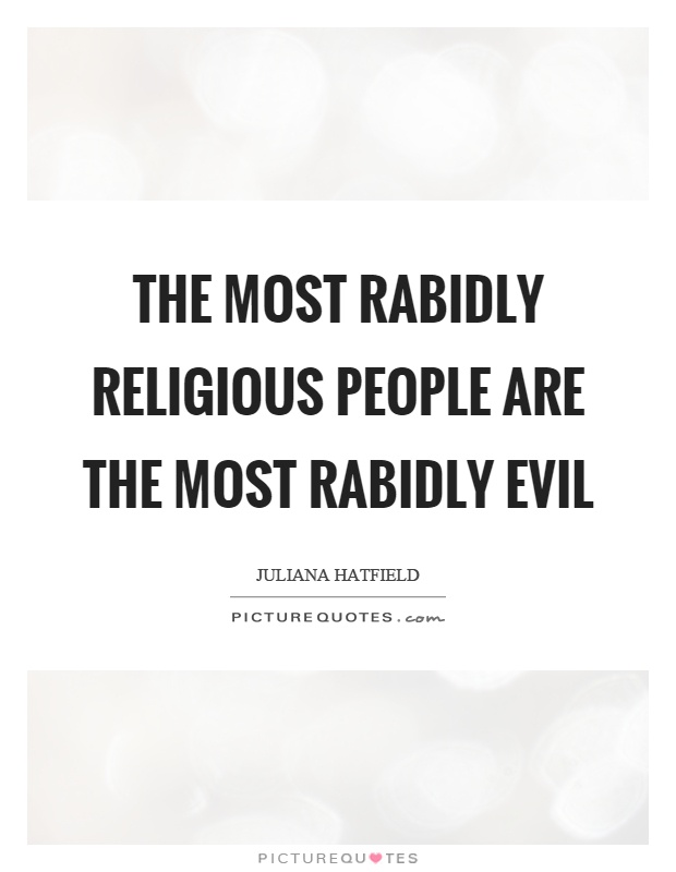 The most rabidly religious people are the most rabidly evil Picture Quote #1