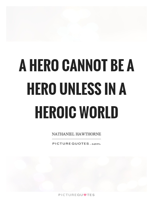 A hero cannot be a hero unless in a heroic world Picture Quote #1