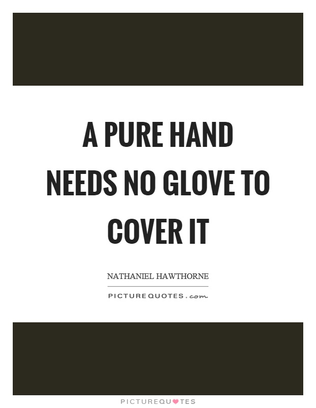 A pure hand needs no glove to cover it Picture Quote #1