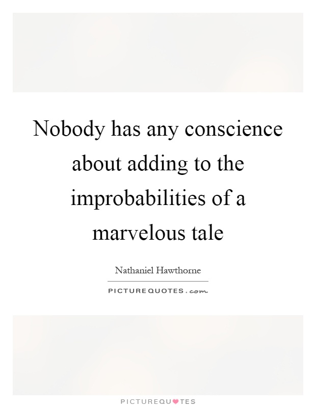 Nobody has any conscience about adding to the improbabilities of a marvelous tale Picture Quote #1