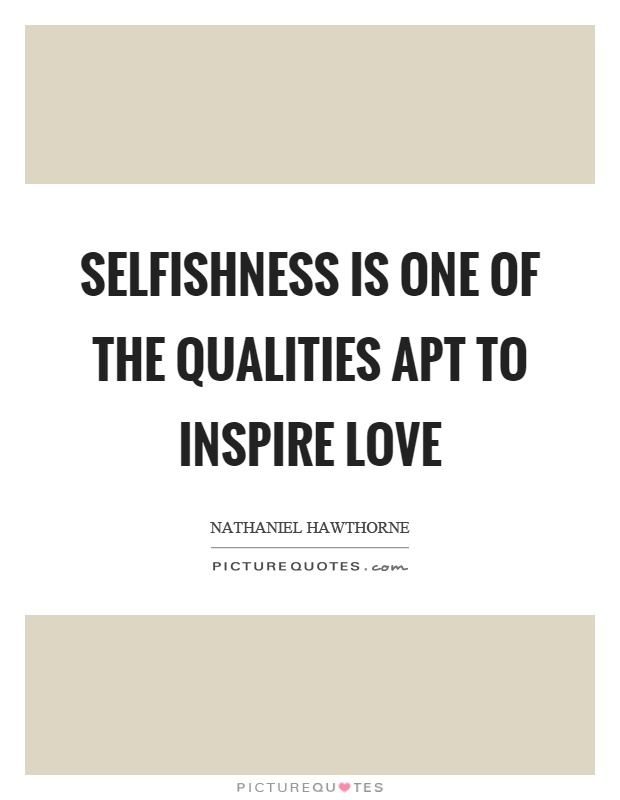Selfishness is one of the qualities apt to inspire love Picture Quote #1