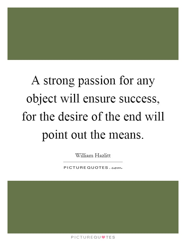 A strong passion for any object will ensure success, for the desire of the end will point out the means Picture Quote #1