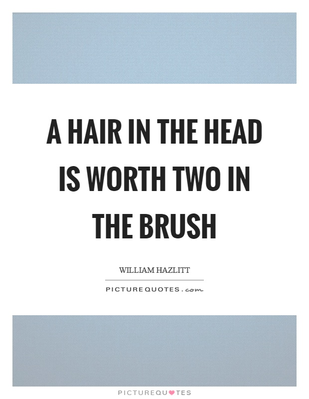 A hair in the head is worth two in the brush Picture Quote #1