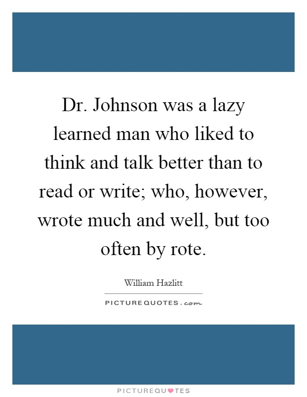 Dr. Johnson was a lazy learned man who liked to think and talk better than to read or write; who, however, wrote much and well, but too often by rote Picture Quote #1