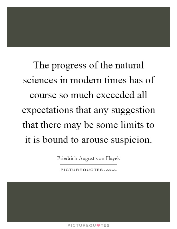 The progress of the natural sciences in modern times has of course so much exceeded all expectations that any suggestion that there may be some limits to it is bound to arouse suspicion Picture Quote #1