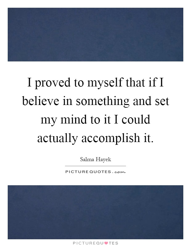 I proved to myself that if I believe in something and set my mind to it I could actually accomplish it Picture Quote #1