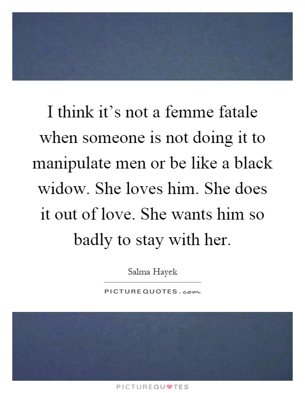 I think it's not a femme fatale when someone is not doing it to manipulate men or be like a black widow. She loves him. She does it out of love. She wants him so badly to stay with her Picture Quote #1