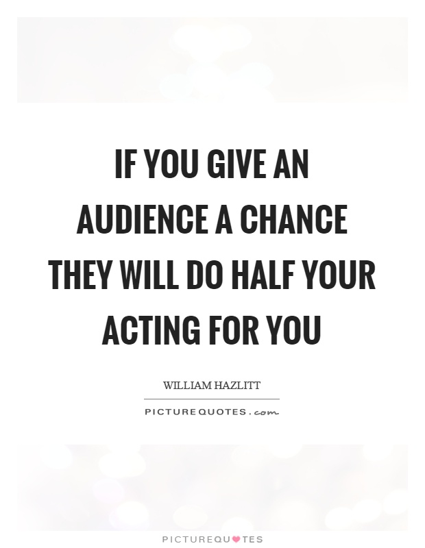 If you give an audience a chance they will do half your acting for you Picture Quote #1