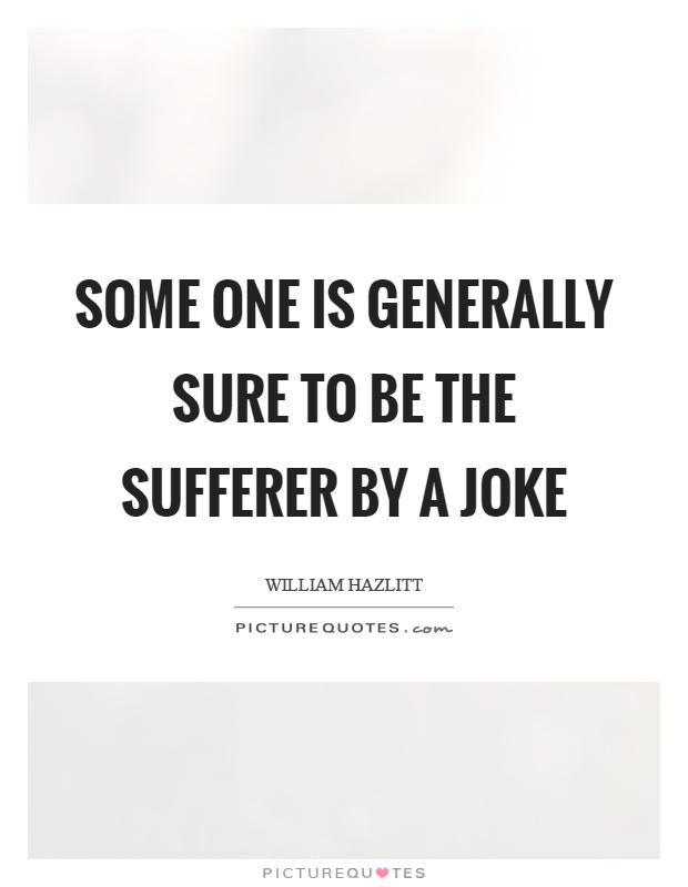 Some one is generally sure to be the sufferer by a joke Picture Quote #1