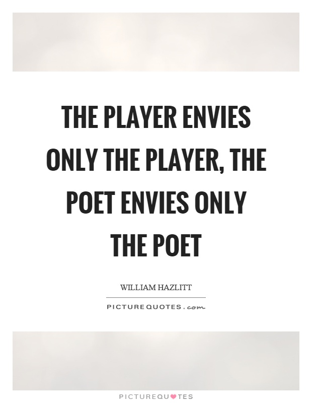 The player envies only the player, the poet envies only the poet Picture Quote #1