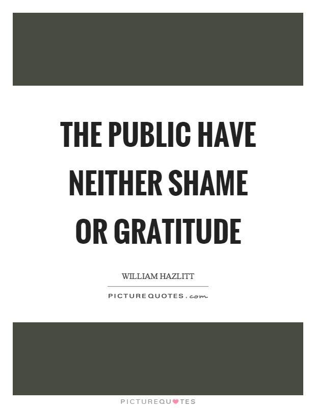 The public have neither shame or gratitude Picture Quote #1