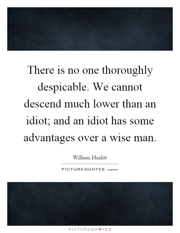 There is no one thoroughly despicable. We cannot descend much lower than an idiot; and an idiot has some advantages over a wise man Picture Quote #1