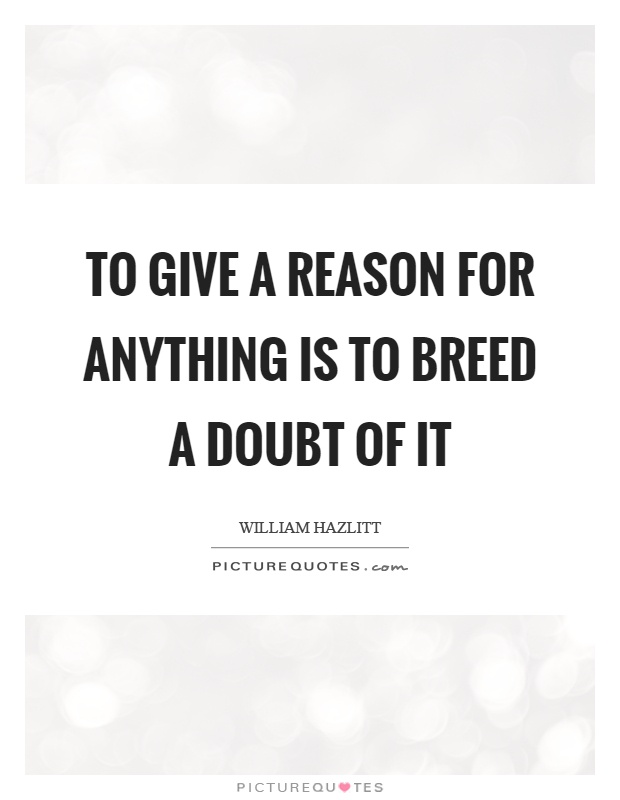 To give a reason for anything is to breed a doubt of it Picture Quote #1