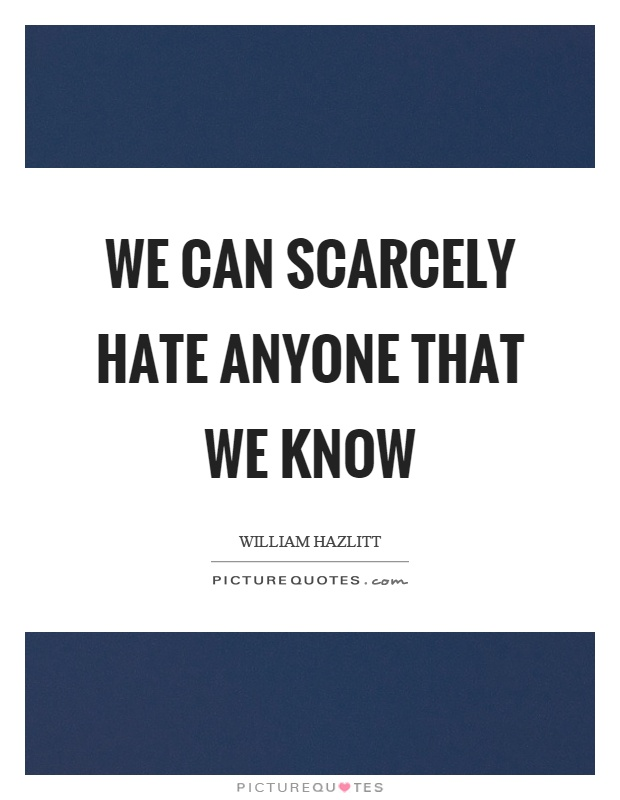 We can scarcely hate anyone that we know Picture Quote #1