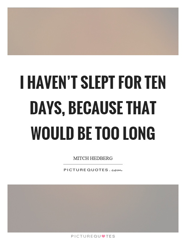 I haven't slept for ten days, because that would be too long Picture Quote #1