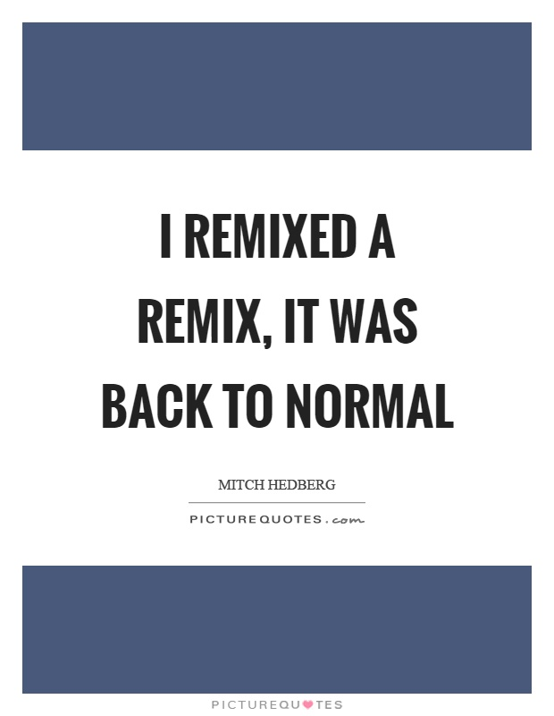 I remixed a remix, it was back to normal Picture Quote #1