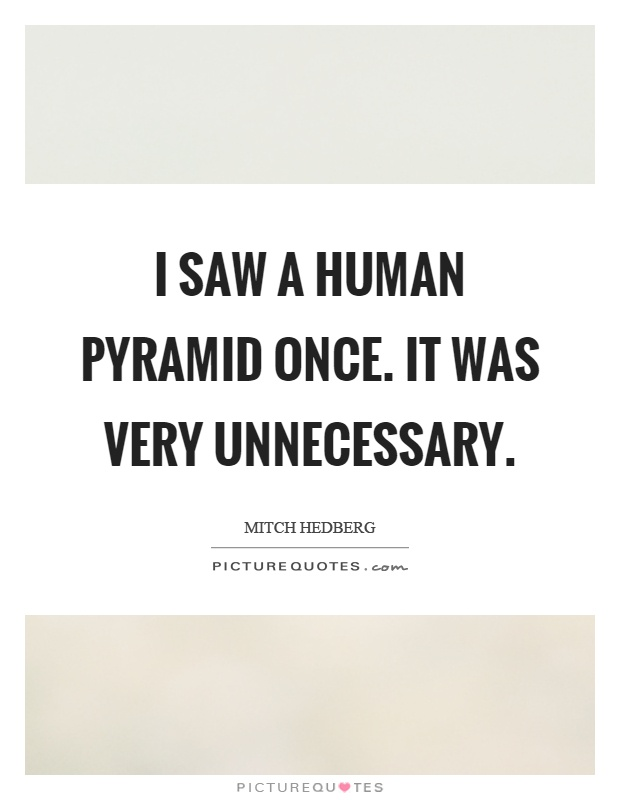 I saw a human pyramid once. It was very unnecessary Picture Quote #1