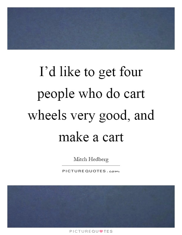 I'd like to get four people who do cart wheels very good, and make a cart Picture Quote #1