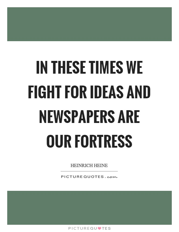 In these times we fight for ideas and newspapers are our fortress Picture Quote #1