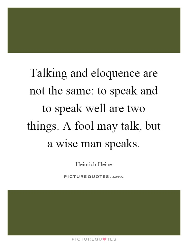 Talking and eloquence are not the same: to speak and to speak well are two things. A fool may talk, but a wise man speaks Picture Quote #1