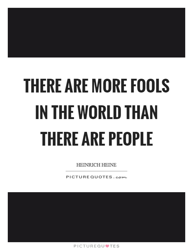 There are more fools in the world than there are people Picture Quote #1