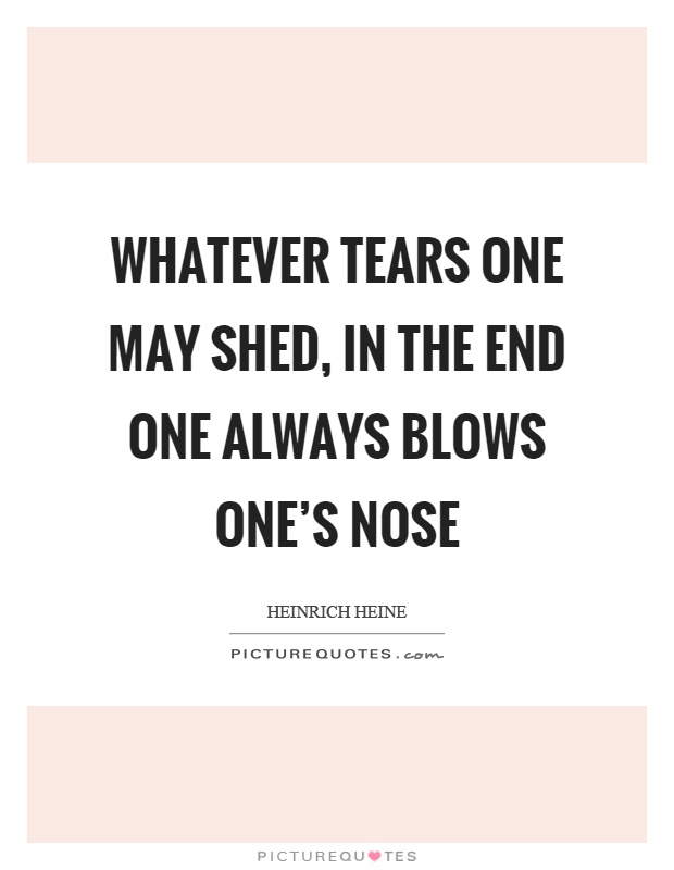 Whatever tears one may shed, in the end one always blows one's nose Picture Quote #1