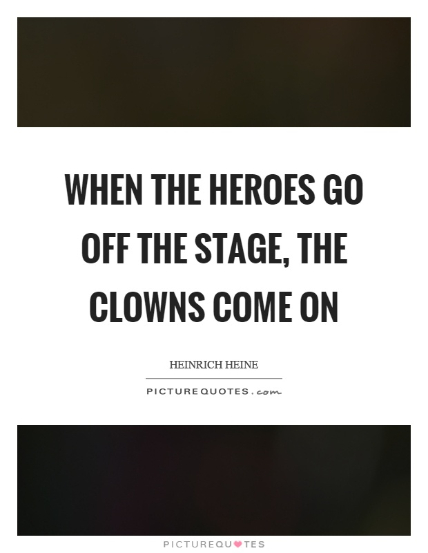 When the heroes go off the stage, the clowns come on Picture Quote #1