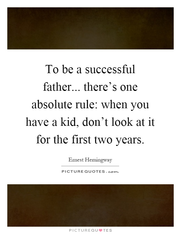 To be a successful father... there's one absolute rule: when you have a kid, don't look at it for the first two years Picture Quote #1