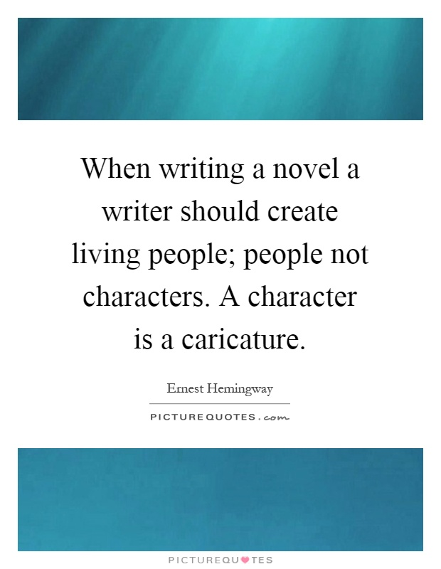 When writing a novel a writer should create living people; people not characters. A character is a caricature Picture Quote #1