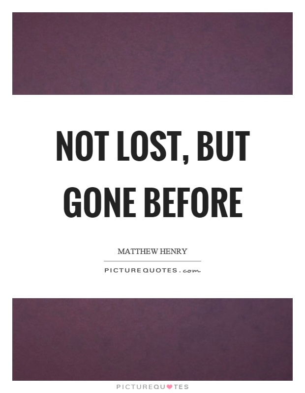 Not lost, but gone before Picture Quote #1