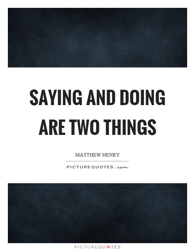 Saying and doing are two things Picture Quote #1
