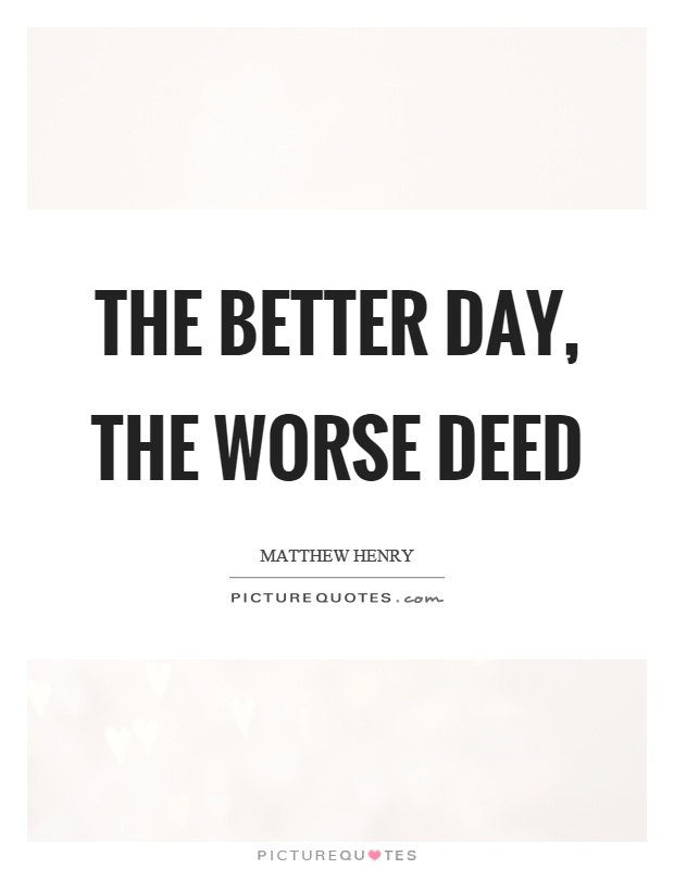 The better day, the worse deed Picture Quote #1