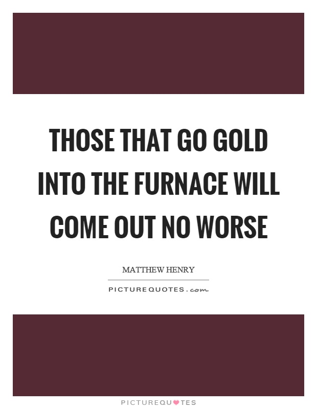 Those that go gold into the furnace will come out no worse Picture Quote #1