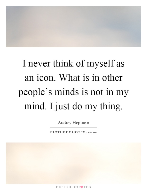 I never think of myself as an icon. What is in other people's minds is not in my mind. I just do my thing Picture Quote #1