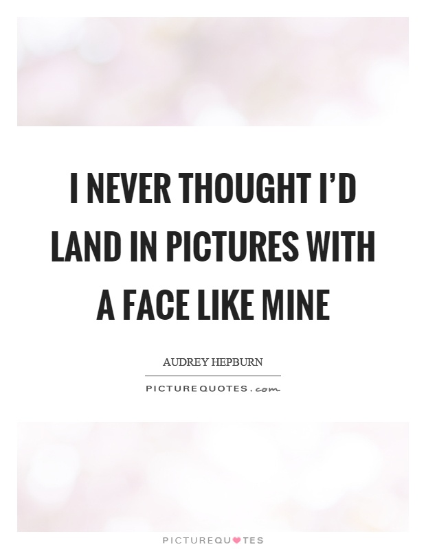 I never thought I'd land in pictures with a face like mine Picture Quote #1