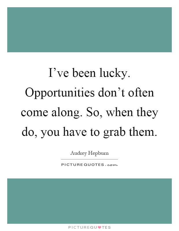 I've been lucky. Opportunities don't often come along. So, when they do, you have to grab them Picture Quote #1