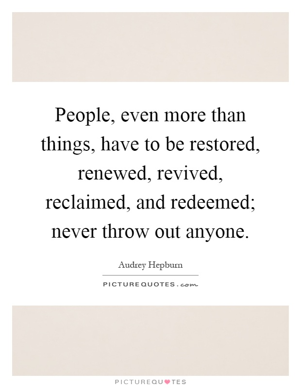 People, even more than things, have to be restored, renewed, revived, reclaimed, and redeemed; never throw out anyone Picture Quote #1